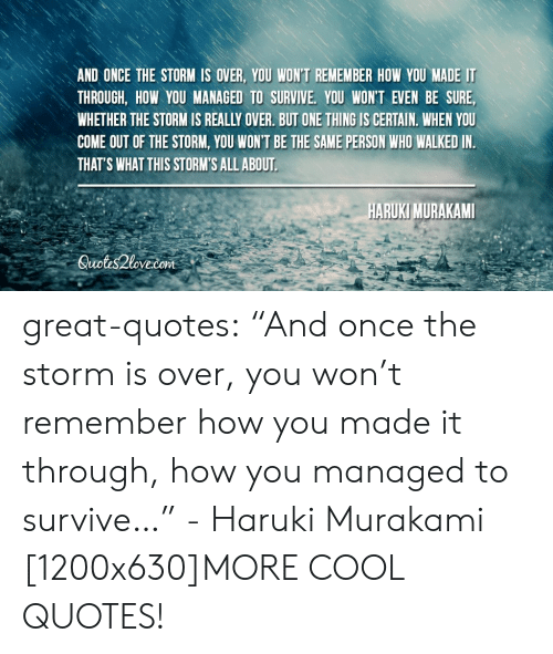 """Tumblr, Blog, and Cool: AND ONCE THE STORM IS OVER, YOU WON'T REMEMBER HOW YOU MADE IT  THROUGH, HOW YOU MANAGED TO SURVIVE, YOU WONT EVEN BE SURE,  WHETHER THE STORM IS REALLY OVER. BUT ONE THING IS CERTAIN. WHEN YOU  COME OUT OF THE STORM, YOU WON'T BE THE SAME PERSON WHO WALKED IN  THAT'S WHAT THIS STORM'S ALL ABOUT  ARUKI MURAKAMI  Suotis2love.com great-quotes:  """"And once the storm is over, you won't remember how you made it through, how you managed to survive…"""" - Haruki Murakami [1200x630]MORE COOL QUOTES!"""