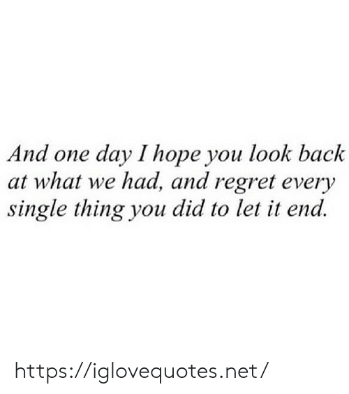 Regret, Hope, and Single: And one day I hope you look back  at what we had, and regret every  single thing you did to let it end. https://iglovequotes.net/