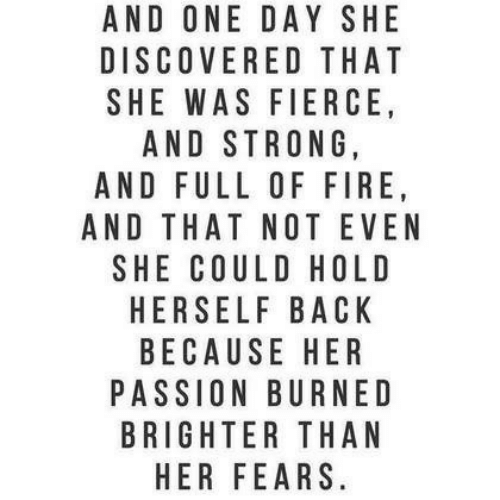Fire, Strong, and Back: AND ONE DAY SHE  DISCOVERED THAT  SHE WAS FIERCE  AND STRONG,  AND FULL OF FIRE  AND THAT NOT EVEN  SHE COULD HOLD  HERSELF BACK  BECAUSE HER  PASSION BURNED  BRIGHTER THAN  HER FEARS