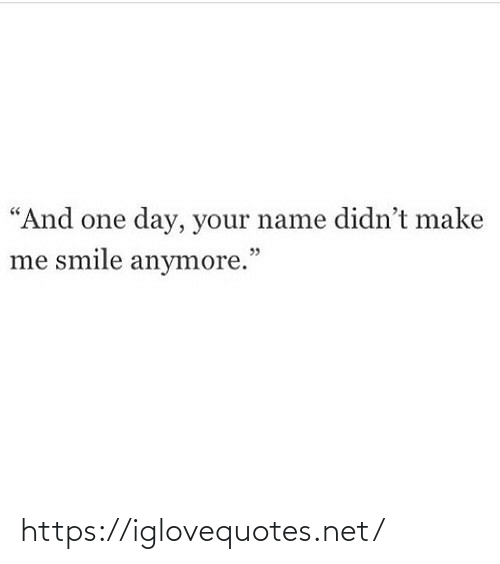 "make me: ""And one day, your name didn't make  me smile anymore."" https://iglovequotes.net/"