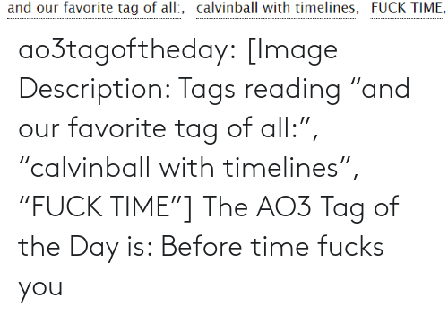 """Description: and our favorite tag of all:, calvinball with timelines, FUCK TIME, ao3tagoftheday:  [Image Description: Tags reading """"and our favorite tag of all:"""", """"calvinball with timelines"""", """"FUCK TIME""""]  The AO3 Tag of the Day is: Before time fucks you"""