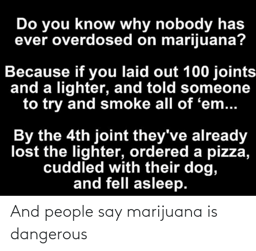 Dangerous: And people say marijuana is dangerous