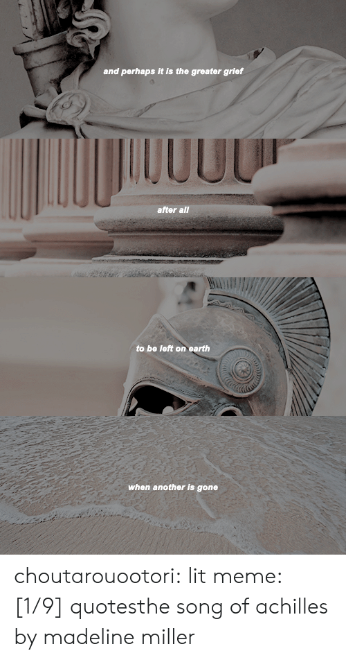 Lit, Meme, and Target: and perhaps it is the greater grief   00U0  after all   to be left on earth   when another is gone choutarouootori:  lit meme: [1/9] quotesthe song of achilles by madeline miller