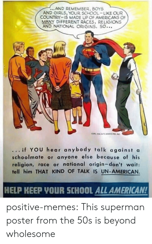 boys and girls: ...AND REMEMBER, BOYS  AND GIRLS, YOUR SCHOOL-LIKE OUR  COUNTRY-IS MADE UP OF AMERICANS OF  MANY DIFFERENT RACES. RELIGIONS  AND NATIONAL ORIGINS. SO...  ... if YOU hear anybody talk against a  schoolmate or anyone else because of his  religion, race or national origin-don't wait:  tell him THAT KIND OF TALK IS UN-AMERICAN.  HELP KEEP YOUR SCHOOL ALL AMERICAN! positive-memes: This superman poster from the 50s is beyond wholesome