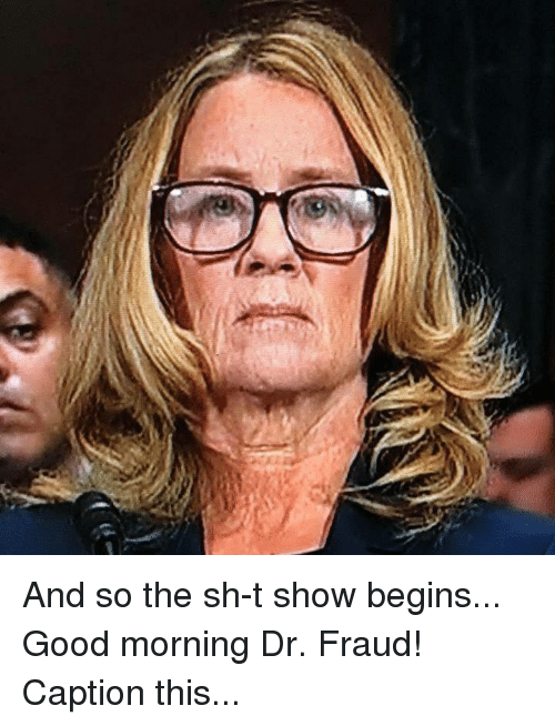 Memes, Good Morning, and Good: And so the sh-t show begins... Good morning Dr. Fraud! Caption this...