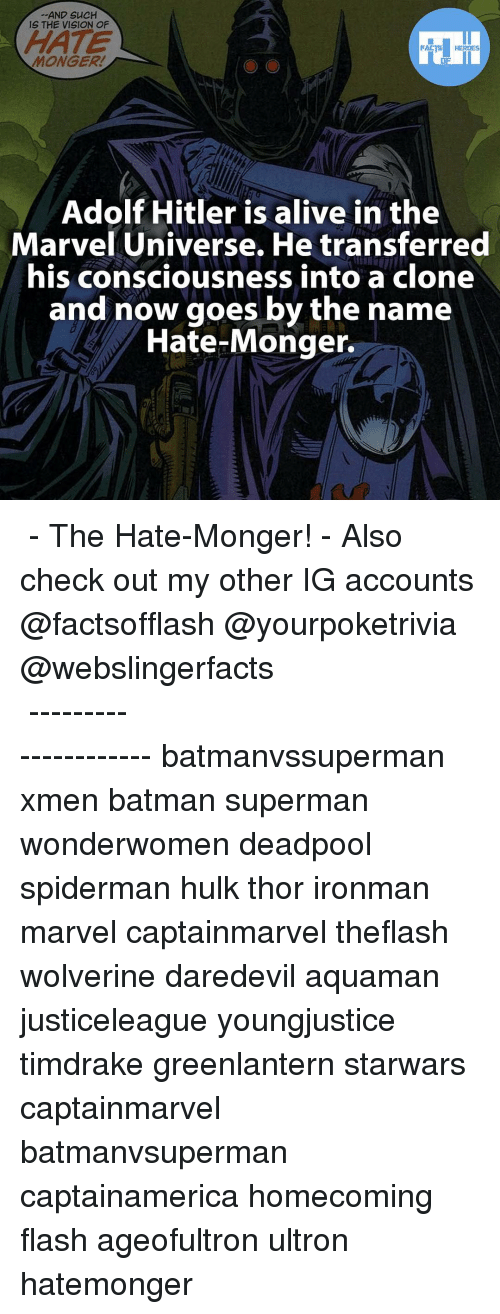 Mongering: AND SUCH  IS THE VISION OF  HATE  FACTS HEROES  MONGER!  Adolf Hitler is alive in the  Marvel Universe. He transferred  his consciousness into a clone  and now goes by the name  Hate-Monger. ▲▲ - The Hate-Monger! - Also check out my other IG accounts @factsofflash @yourpoketrivia @webslingerfacts ⠀⠀⠀⠀⠀⠀⠀⠀⠀⠀⠀⠀⠀⠀⠀⠀⠀⠀⠀⠀⠀⠀⠀⠀⠀⠀⠀⠀⠀⠀⠀⠀⠀⠀⠀⠀ ⠀⠀--------------------- batmanvssuperman xmen batman superman wonderwomen deadpool spiderman hulk thor ironman marvel captainmarvel theflash wolverine daredevil aquaman justiceleague youngjustice timdrake greenlantern starwars captainmarvel batmanvsuperman captainamerica homecoming flash ageofultron ultron hatemonger