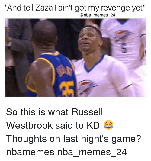 "Russel Westbrook: ""And tell Zaza l ain't got my revenge yet""  nba memes 24 So this is what Russell Westbrook said to KD 😂 Thoughts on last night's game? nbamemes nba_memes_24"
