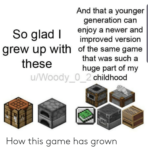 Improved: And that a younger  generation can  enjoy a newer and  improved version  grew up with of the same game  that was such a  So glad I  these  huge part of my  /Woody_0_2 childhood How this game has grown