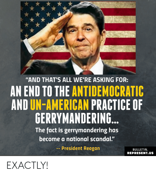 "Scandal: ""AND THAT'S ALL WE'RE ASKING FOR:  AN END TO THE ANTIDEMOCRATIC  AND UN-AMERICAN PRACTICE OF  GERRYMANDERING  The fact is gerrymandering has  become a national scandal.""  -President Reagan  BULLETIN  REPRESENT.US EXACTLY!"