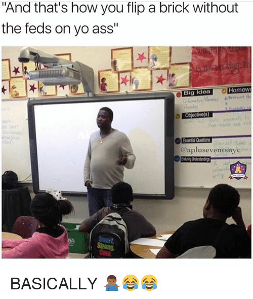 """Ass, Memes, and Yo: And that's how you flip a brick without  the feds on yo ass""""  Homew  Big Idea  @apluseventsnye BASICALLY 🤷🏾♂️😂😂"""