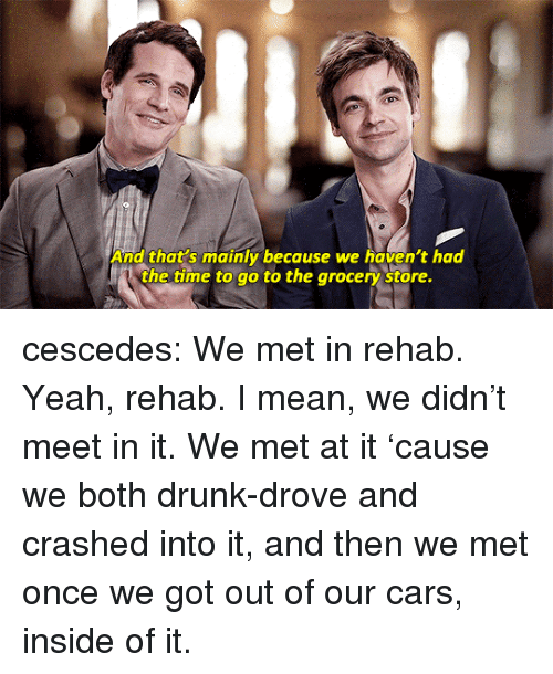 Cars, Drunk, and Tumblr: And that's mainly because we haven't had  the time to go to the arocery  store. cescedes:  We met in rehab. Yeah, rehab. I mean, we didn't meet in it. We met at it 'cause we both drunk-drove and crashed into it, and then we met once we got out of our cars, inside of it.