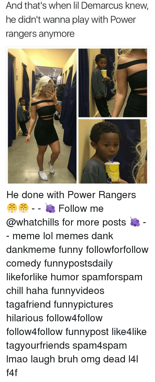 Hilariousness: And that's when lil Demarcus knew,  he didn't wanna play with Power  rangers anymore He done with Power Rangers 😤😤 - - 🍇 Follow me @whatchills for more posts 🍇 - - meme lol memes dank dankmeme funny followforfollow comedy funnypostsdaily likeforlike humor spamforspam chill haha funnyvideos tagafriend funnypictures hilarious follow4follow follow4follow funnypost like4like tagyourfriends spam4spam lmao laugh bruh omg dead l4l f4f