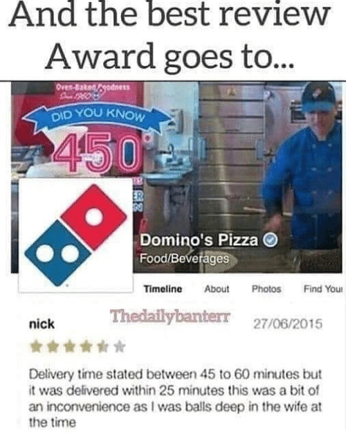 Food, Memes, and Pizza: And the best revieW  Award goes to  ID YOU KNOW  Domino's Pizza  Food/Beverages  Timeline About PhotosFind You  Thedailybanterr 27/06/2015  nick  Delivery time stated between 45 to 60 minutes but  it was delivered within 25 minutes this was a bit of  an inconvenience as I was balls deep in the wife at  the time