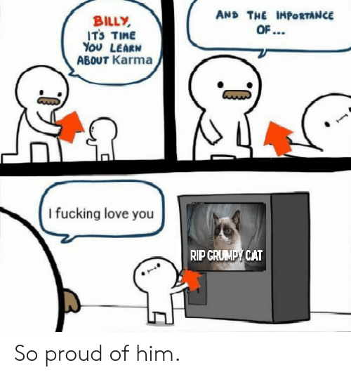 Fucking, Love, and Grumpy Cat: AND THE IMPORTANCE  BILLY  ITS TIME  YOU LEARN  ABOUT Karma  I fucking love you  RIP GRUMPY CAT So proud of him.