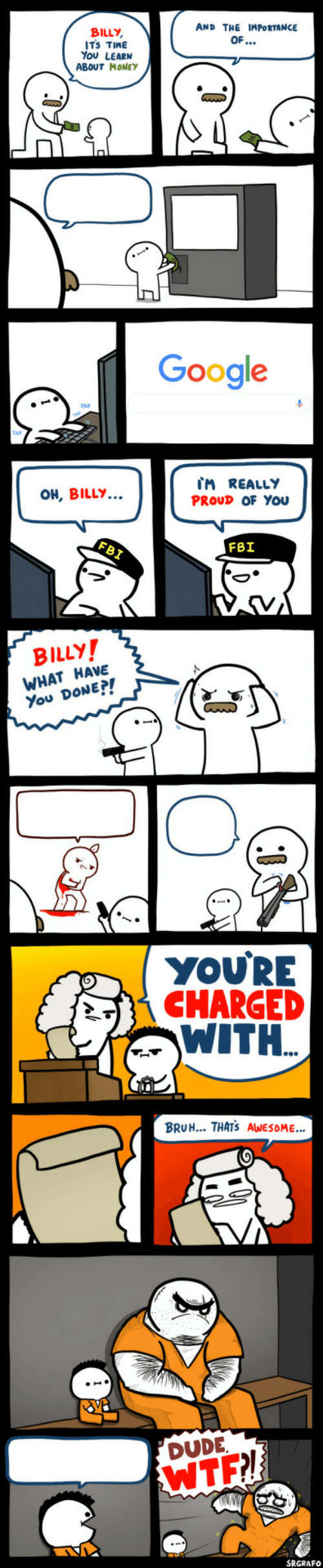 bruh: AND THE IMPORTANCE  BILLY,  ITS TIME  You LEARN  ABOUT MONEYy  OF...  Google  IM REALLY  PROUD OF YOu  OH, BILLY...  FBI  FBI  BILLY!  WHAT HAVE  You DONE?!  YOU'RE  CHARGED  WITH.  BRUH... THATS AWESOME..  DUDE  WTF!  SRGRAFO