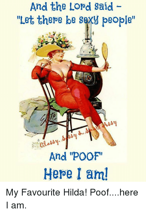 """Poofes: And the Lord said  """"Let there be sexy people""""  And 'POOF!  Here I am! My Favourite Hilda! Poof....here I am."""
