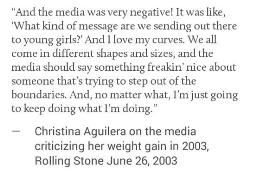 "Rolling Stone: ""And the media was very negative! It was like  What kind of message are we sending out there  to young girls? And I love my curves. We all  come in different shapes and sizes, and the  media should say something freakin' nice about  someone that's trying to step out of the  boundaries. And, no matter what, I'm just going  to keep doing what I'm doing.""  Christina Aguilera on the media  criticizing her weight gain in 2003,  Rolling Stone June 26, 2003"