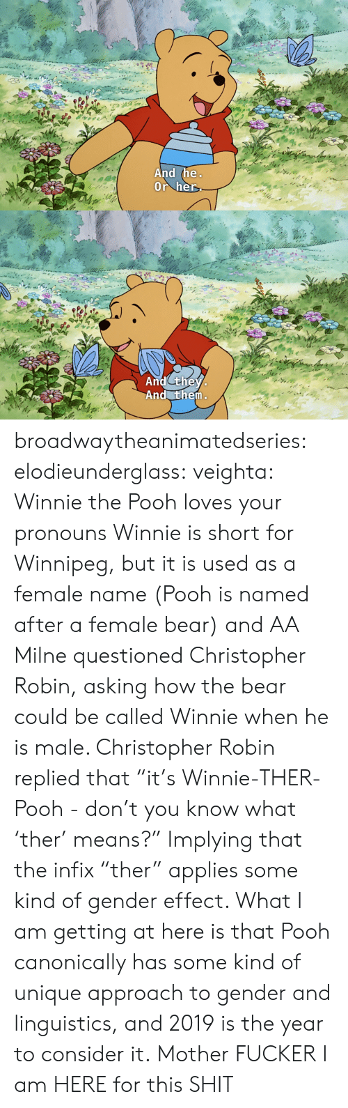 "Winnie the Pooh: And the  Or her   And they  And them broadwaytheanimatedseries: elodieunderglass:  veighta: Winnie the Pooh loves your pronouns  Winnie is short for Winnipeg, but it is used as a female name (Pooh is named after a female bear) and AA Milne questioned Christopher Robin, asking how the bear could be called Winnie when he is male. Christopher Robin replied that ""it's Winnie-THER-Pooh - don't you know what 'ther' means?"" Implying that the infix ""ther"" applies some kind of gender effect.  What I am getting at here is that Pooh canonically has some kind of unique approach to gender and linguistics, and 2019 is the year to consider it.   Mother FUCKER I am HERE for this SHIT"