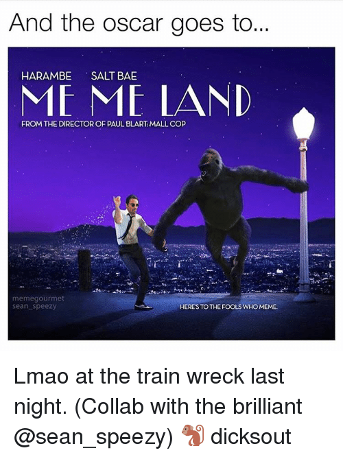 Who Meme: And the Oscar goes to...  HARAMBE  SALT BAE  ME ME LAND  FROM THE DIRECTOR OF PAUL BLART MALL COP  memegourmet  Sean Speezy  HERE'S TO THE FOOLS WHO MEME. Lmao at the train wreck last night. (Collab with the brilliant @sean_speezy) 🐒 dicksout