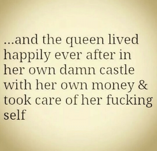 Happily Ever After: and the queen lived  happily ever after in  her own damn castle  with her own money &  took care of her fucking  self