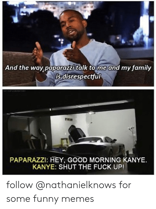 Family, Funny, and Kanye: And the way paparazzi talk to me and my family  is disrespectful  PAPARAZZI: HEY, GOOD MORNING KANYE.  KANYE: SHUT THE FUCK UP! follow @nathanielknows for some funny memes
