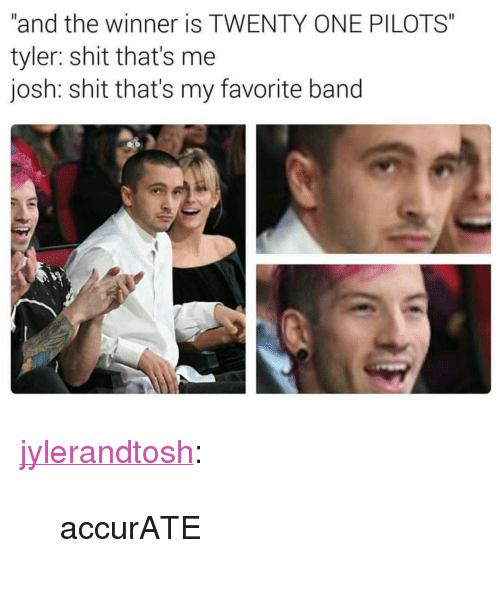 """Favorite Band: """"and the winner is TWENTY ONE PILOTS""""  tyler: shit that's me  josh: shit that's my favorite band <p><a href=""""http://jylerandtosh.tumblr.com/post/153456102256/accurate"""" class=""""tumblr_blog"""" target=""""_blank"""">jylerandtosh</a>:</p>  <blockquote><p>accurATE</p></blockquote>"""