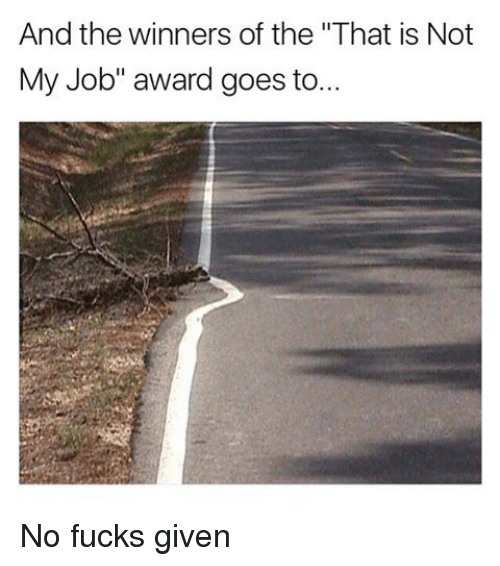 "not my job award: And the winners of the ""That is Not  My Job"" award goes to No fucks given"