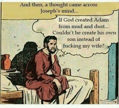 adam: And then, a thought came across  Joseph's mind..  If God created Adam  from mud and dust...  Couldn't he create his own  son instead of  fucking my wife?