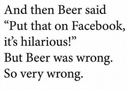 "Beer, Dank, and Facebook: And then Beer said  Put that on Facebook,  it's hilarious!""  But Beer was wrong.  So very wrong"