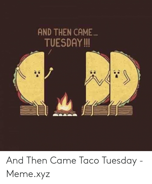 Taco Tuesday Meme: AND THEN CAME  TUESDAY !! And Then Came Taco Tuesday - Meme.xyz