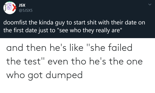 """Dumped: and then he's like """"she failed the test"""" even tho he's the one who got dumped"""