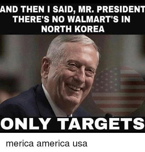 America, Memes, and North Korea: AND THEN I SAID, MR. PRESIDENT  THERE'S NO WALMART'S IN  NORTH KOREA  ONLY TARGETS merica america usa
