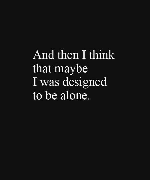 Think That: And then I think  that maybe  I was designed  to be alone.