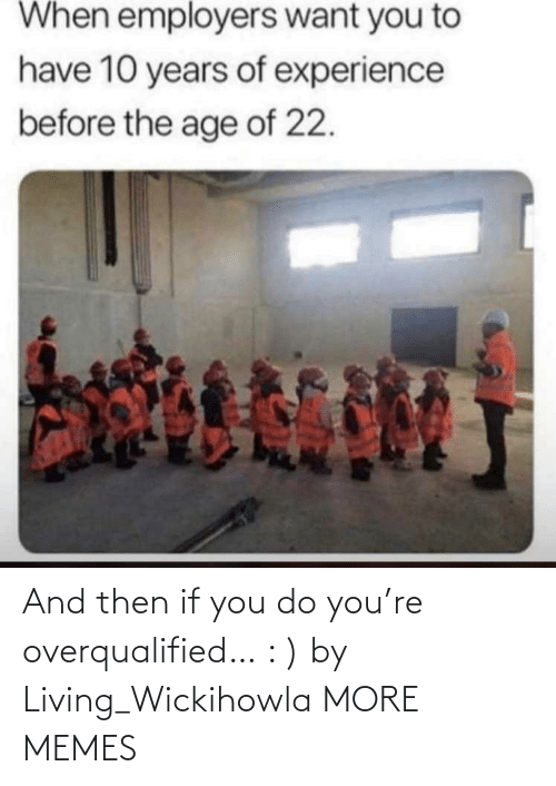 Living: And then if you do you're overqualified… : ) by Living_Wickihowla MORE MEMES