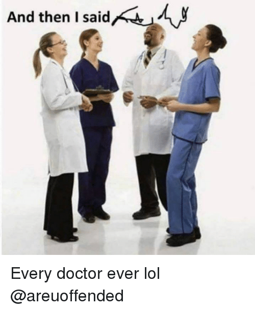 Doctor, Lol, and Dank Memes: And then Isaidf  a d Every doctor ever lol @areuoffended