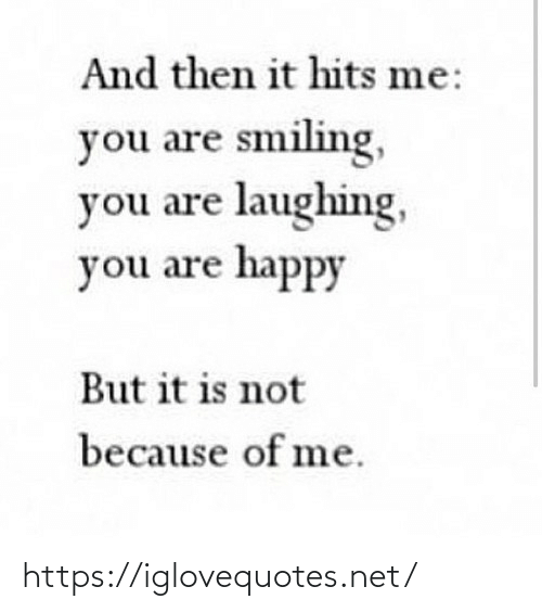 smiling: And then it hits me:  you are smiling,  you are laughing,  you are happy  But it is not  because of me. https://iglovequotes.net/