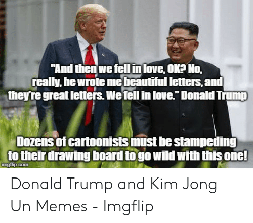"""Kim Jong Un Memes: """"And then we fell in love, OK?No,  really, he wrote mebeautiful letters, and  they're great letters.We tell in love."""" Donald Trump  Dozens of cartoonists must he stampeding  to their drawing board to go wild with this one!  ingfip.com Donald Trump and Kim Jong Un Memes - Imgflip"""