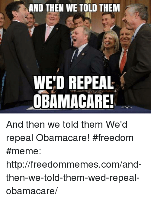 Freedom Meme: AND THEN WE TOLD THEM  WE'D REPEAL  OBAMACARE And then we told them We'd repeal Obamacare! #freedom #meme: http://freedommemes.com/and-then-we-told-them-wed-repeal-obamacare/