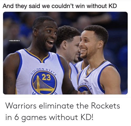 rockets: And they said we couldn't win without KD  ONBAMEMES  2  23  Ca Warriors eliminate the Rockets in 6 games without KD!
