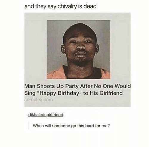 "singe: and they say chivalry is dead  Man Shoots Up Party After No One Would  Sing ""Happy Birthday"" to His Girlfriend  complex.com  djkhaledsgirlfriend  When will someone go this hard for me?"