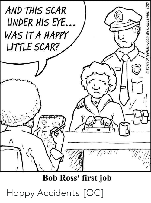 scar: AND THIS SCAR  UNDER HIS EYE...  WAS IT A HAPPY  LITTLE SCAR?  Bob Ross' first job  magiccoffeehair.comj.shoenbill 2019 Happy Accidents [OC]