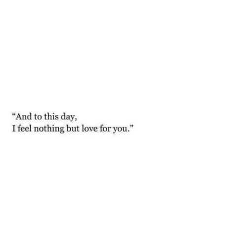 "Love, Day, and You: ""And to this day,  I feel nothing but love for you."""