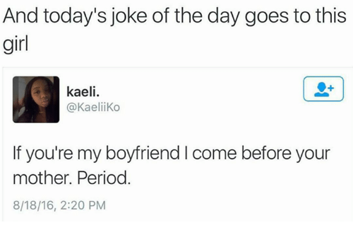 Jokes Of The Day: And today's joke of the day goes to this  girl  kaeli.  @Kaelii Ko  If you're my boyfriend l come before your  mother. Period  8/18/16, 2:20 PM