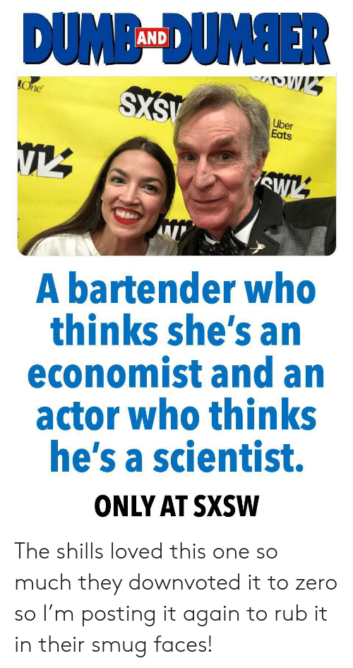 Smug Faces: AND  Une  Uber  Eats  A bartender who  thinks she's an  economist and an  actor who thinks  he's a scientist.  ONLY AT SXSW The shills loved this one so much they downvoted it to zero so I'm posting it again to rub it in their smug faces!