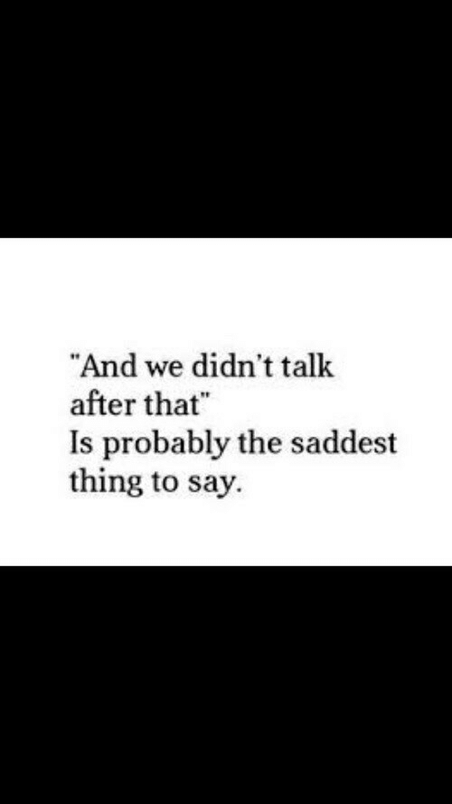 """Thing, Probably, and  Say: And we didn't talk  after that""""  Is probably the saddest  thing to say.  10"""