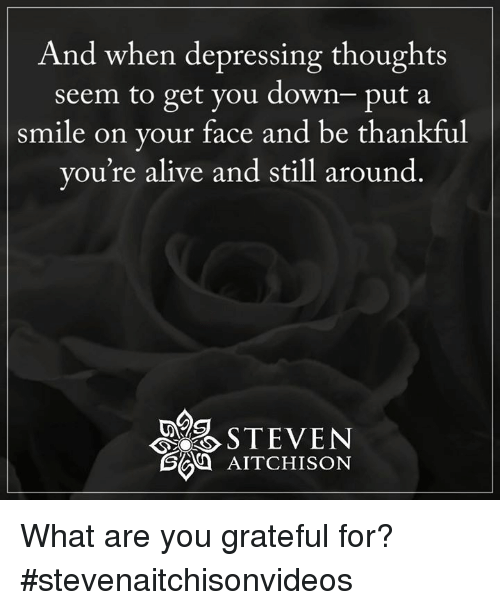 Alive, Memes, and Depression: And when depressing thoughts  seem to get you down- put a  smile on your face and be thankful  you're alive and still around  40ST EVEN  AITCHISON What are you grateful for?  #stevenaitchisonvideos