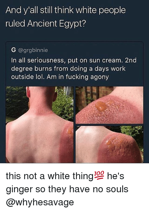 Egyption: And y all still think white people  ruled Ancient Egypt?  G @grgbinnie  In all seriousness, put on sun cream. 2nd  degree burns from doing a days work  outside lol. Am in fucking agony this not a white thing💯 he's ginger so they have no souls @whyhesavage