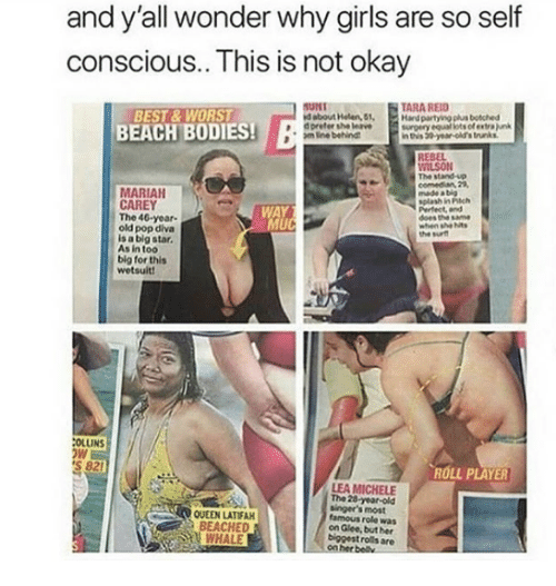 Bodies , Girls, and Mariah Carey: and y'all wonder why girls are so self  conscious.. This is not okay  TARA REID  BEST & WORST  BEACH BODIES!  SUNT  d about Helen, 51,  d preter she leave surgery equal lots ofextra junk  Handpartying plus botched  m lne behing  in this 39 year-old's trunks.  REBEL  İLSON  The stand-up  MARIAH  CAREY  The 40-year-  old pop diva  is a big star.  made a big  splash in Pich  Perfect, and  does the same  when she hts  the surt  WAY  UC  As in too  big for thits  wetsuit!  OLLINS  S 821  ROLL PLAYER  QUEEN LATIFA  BEACHE  WHALE  LEA MICHELE  The 28 year-old  singer's most  famous role was  on Glee, but her  biggest rolls are  her