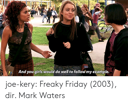 freaky friday: And you girls would do well to follow my example. joe-kery:   Freaky Friday (2003), dir. Mark Waters