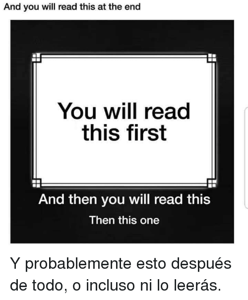 One, Will, and First: And you will read this at the end  You will read  this first  And then you will read this  Then this one Y probablemente esto después de todo, o incluso ni lo leerás.